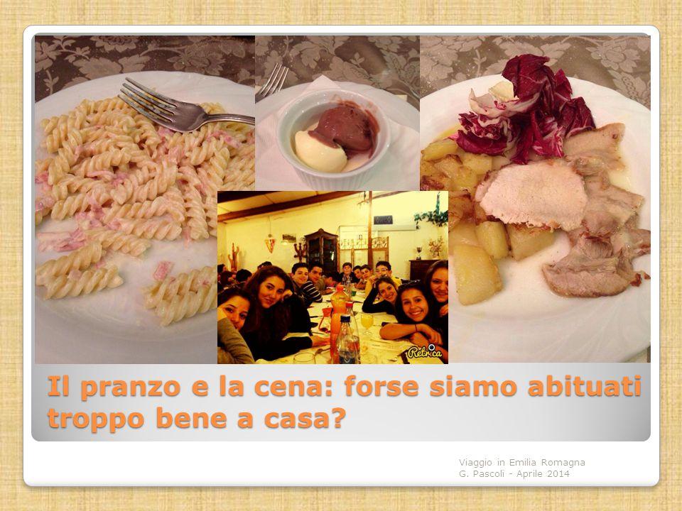 Il pranzo e la cena: forse siamo abituati troppo bene a casa? Viaggio in Emilia Romagna G. Pascoli - Aprile 2014