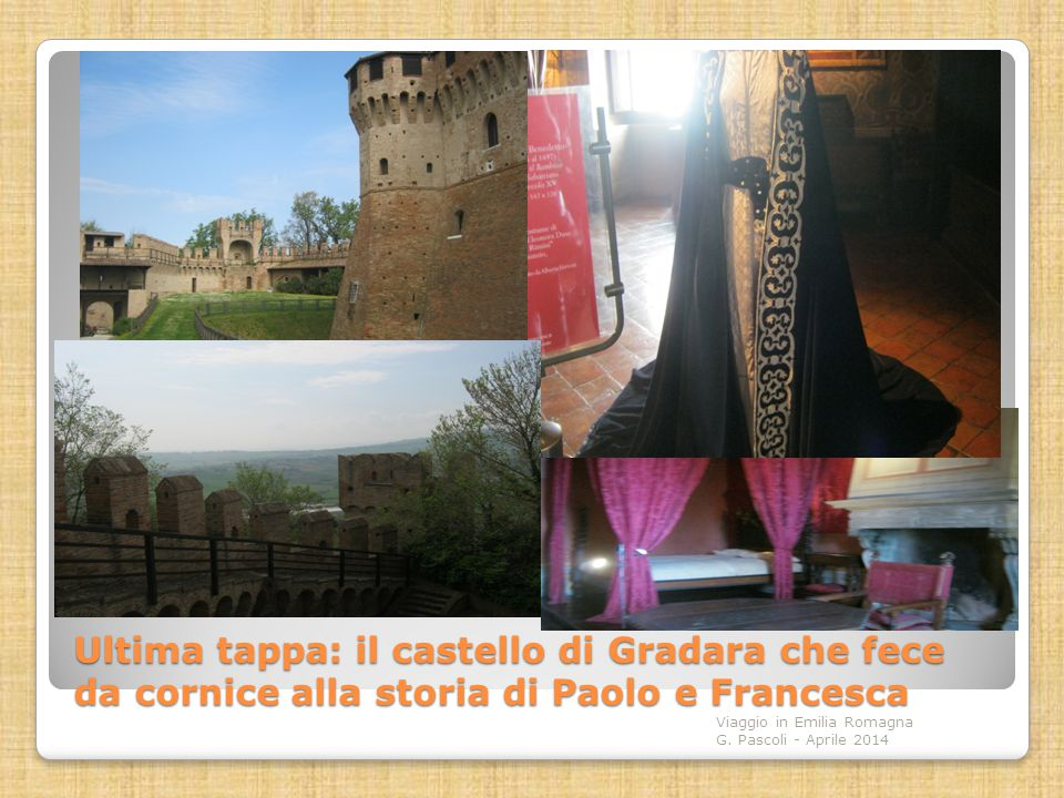 Ultima tappa: il castello di Gradara che fece da cornice alla storia di Paolo e Francesca Viaggio in Emilia Romagna G. Pascoli - Aprile 2014