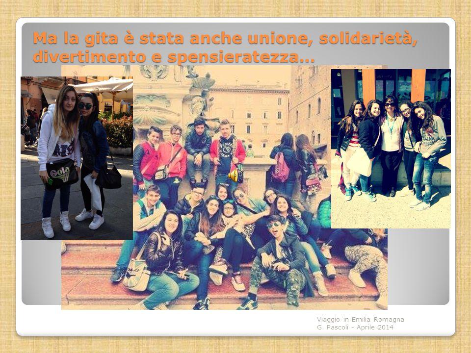 Ma la gita è stata anche unione, solidarietà, divertimento e spensieratezza… Viaggio in Emilia Romagna G. Pascoli - Aprile 2014