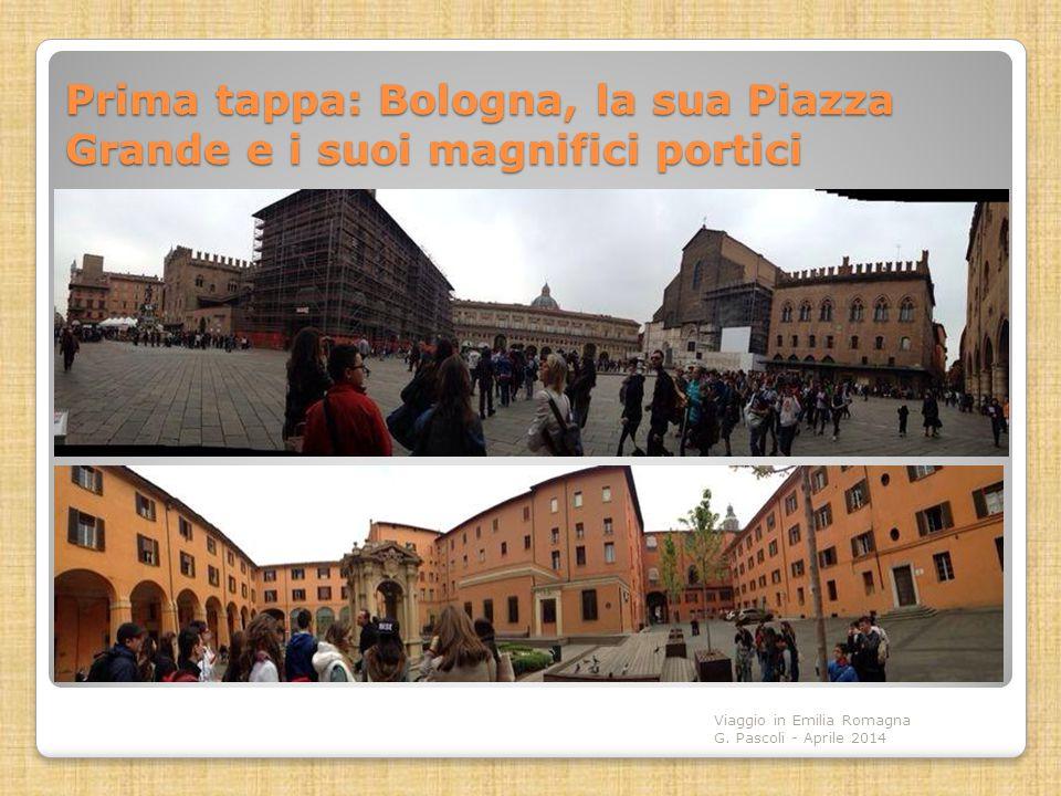 Prima tappa: Bologna, la sua Piazza Grande e i suoi magnifici portici Viaggio in Emilia Romagna G. Pascoli - Aprile 2014