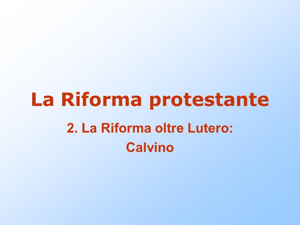 La Riforma protestante 2. La Riforma oltre Lutero: Calvino