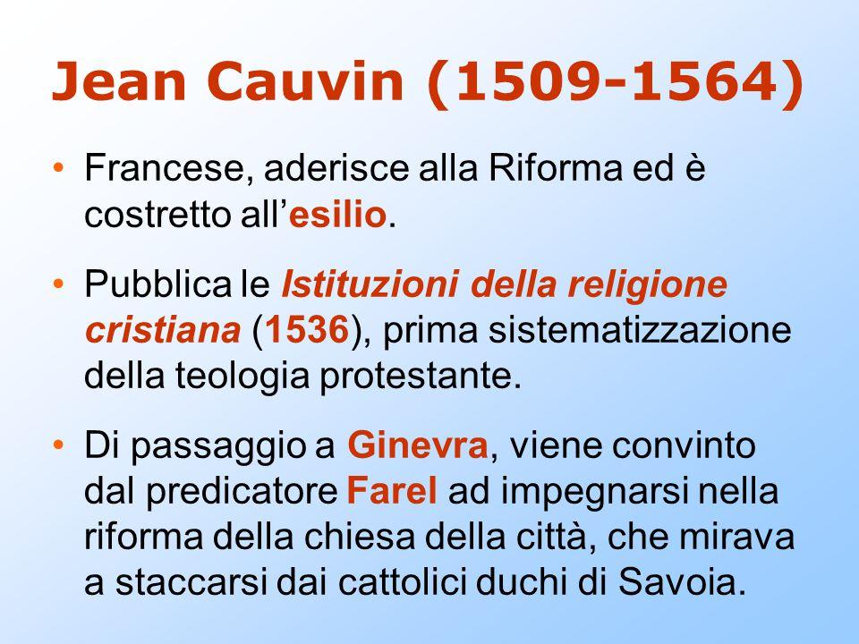 Jean Cauvin (1509-1564) Francese, aderisce alla Riforma ed è costretto all'esilio. Pubblica le Istituzioni della religione cristiana (1536), prima sis
