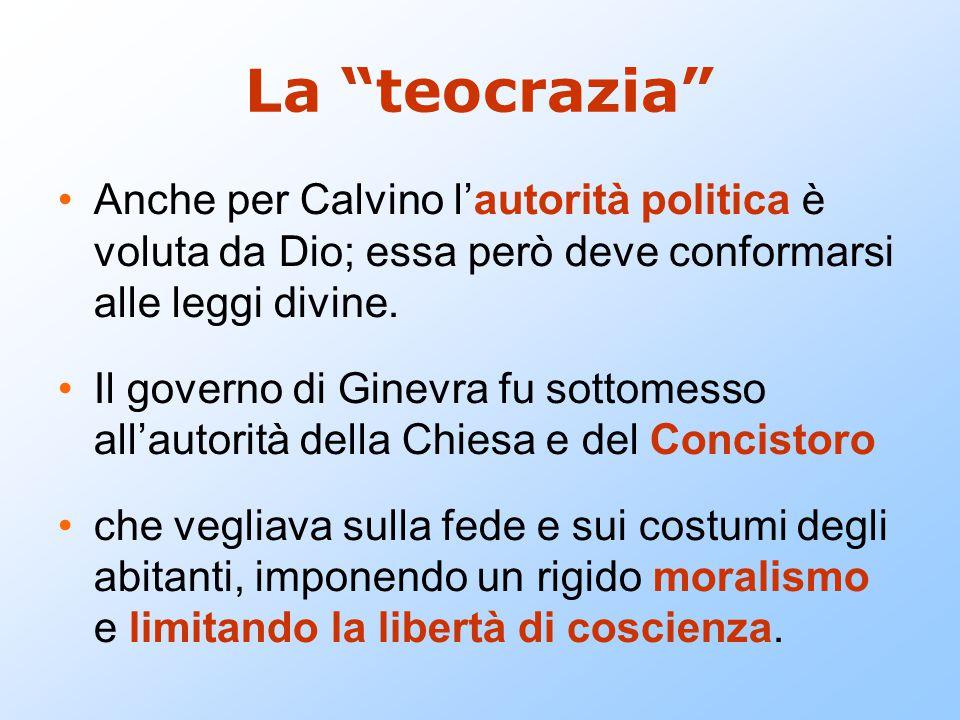 """La """"teocrazia"""" Anche per Calvino l'autorità politica è voluta da Dio; essa però deve conformarsi alle leggi divine. Il governo di Ginevra fu sottomess"""