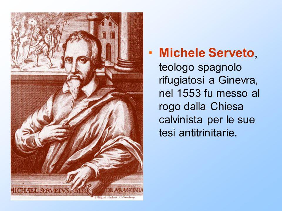 Michele Serveto, teologo spagnolo rifugiatosi a Ginevra, nel 1553 fu messo al rogo dalla Chiesa calvinista per le sue tesi antitrinitarie.