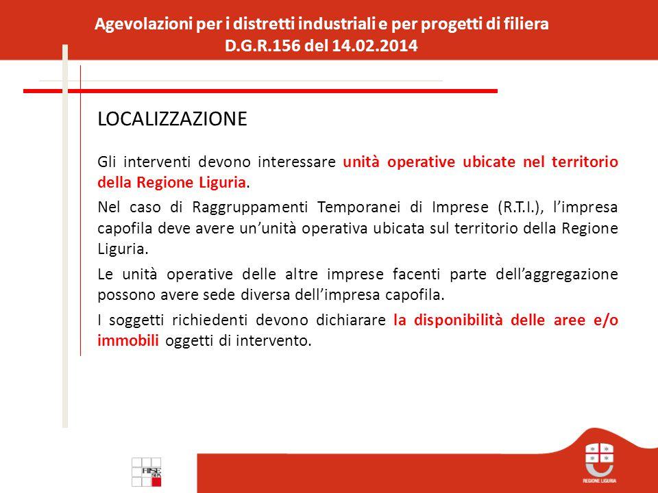 Agevolazioni per i distretti industriali e per progetti di filiera D.G.R.156 del 14.02.2014 LOCALIZZAZIONE Gli interventi devono interessare unità operative ubicate nel territorio della Regione Liguria.