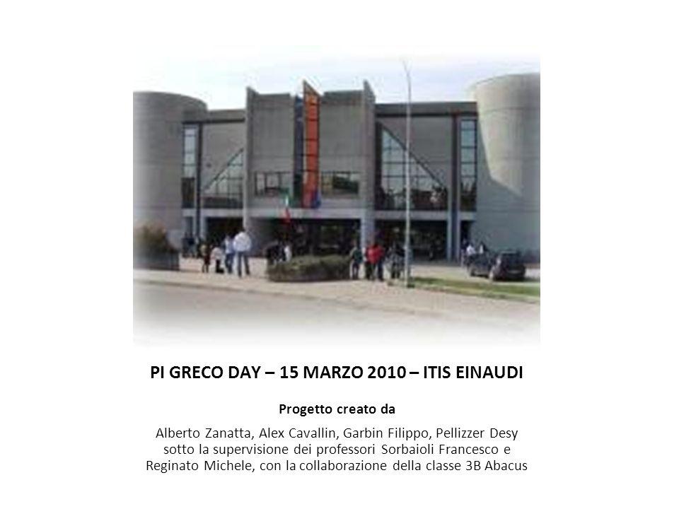 PI GRECO DAY – 15 MARZO 2010 – ITIS EINAUDI Progetto creato da Alberto Zanatta, Alex Cavallin, Garbin Filippo, Pellizzer Desy sotto la supervisione de