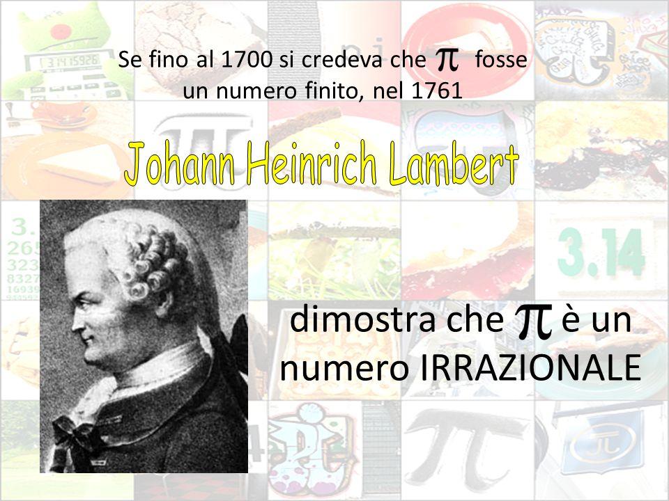 Se fino al 1700 si credeva che fosse un numero finito, nel 1761 dimostra che è un numero IRRAZIONALE