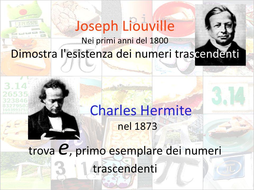 Joseph Liouville Nei primi anni del 1800 Dimostra l'esistenza dei numeri trascendenti Charles Hermite nel 1873 trova e, primo esemplare dei numeri tra