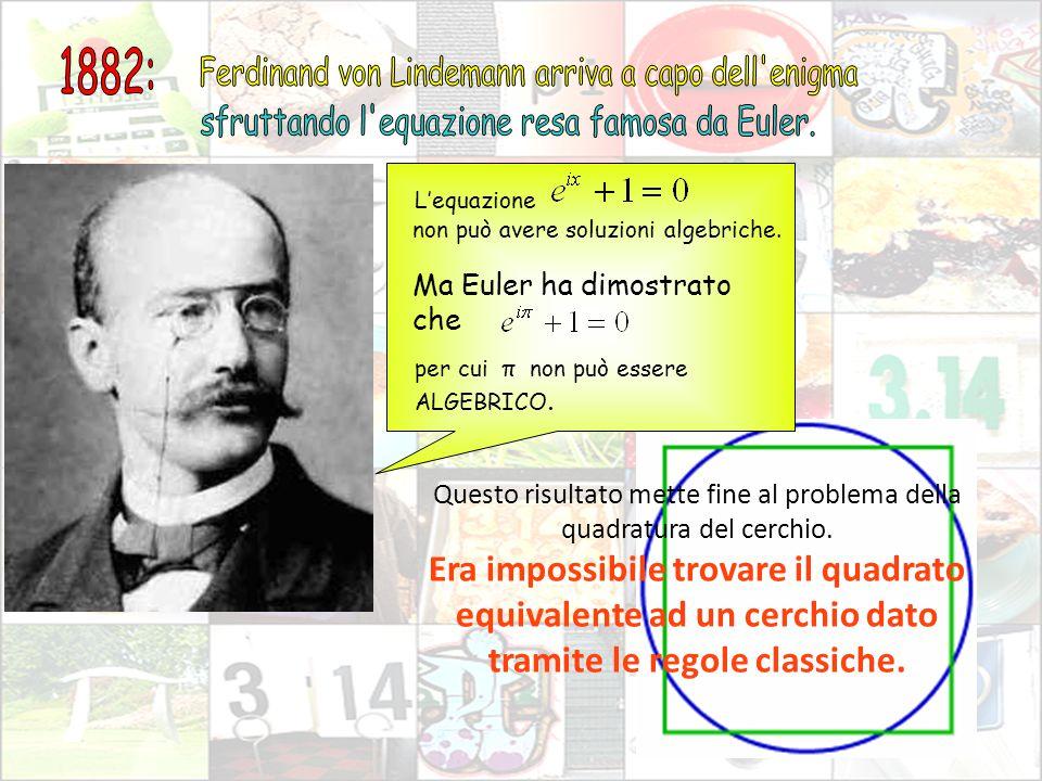 non può avere soluzioni algebriche. L'equazione Ma Euler ha dimostrato che per cui π non può essere ALGEBRICO. Questo risultato mette fine al problema