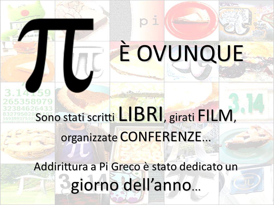 È OVUNQUE Sono stati scritti LIBRI, girati FILM, organizzate CONFERENZE... Addirittura a Pi Greco è stato dedicato un giorno dell'anno...