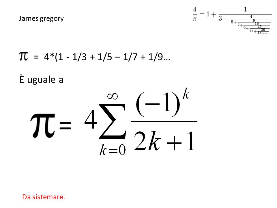 = 4*(1 - 1/3 + 1/5 – 1/7 + 1/9… = È uguale a James gregory Da sistemare.