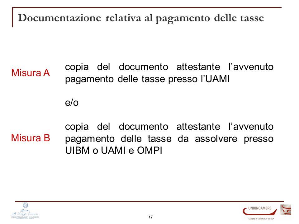 Documentazione relativa al pagamento delle tasse copia del documento attestante l'avvenuto pagamento delle tasse presso l'UAMI e/o copia del documento attestante l'avvenuto pagamento delle tasse da assolvere presso UIBM o UAMI e OMPI Misura A Misura B 17