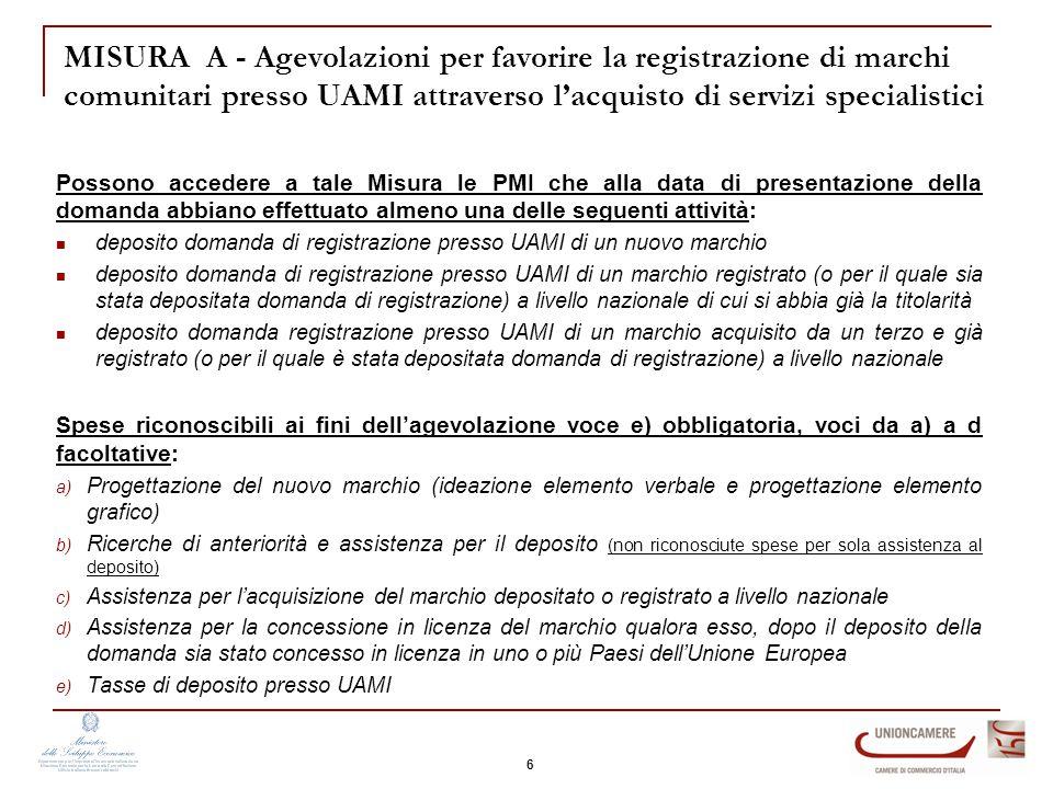 MISURA A - Agevolazioni per favorire la registrazione di marchi comunitari presso UAMI attraverso l'acquisto di servizi specialistici Possono accedere a tale Misura le PMI che alla data di presentazione della domanda abbiano effettuato almeno una delle seguenti attività: deposito domanda di registrazione presso UAMI di un nuovo marchio deposito domanda di registrazione presso UAMI di un marchio registrato (o per il quale sia stata depositata domanda di registrazione) a livello nazionale di cui si abbia già la titolarità deposito domanda registrazione presso UAMI di un marchio acquisito da un terzo e già registrato (o per il quale è stata depositata domanda di registrazione) a livello nazionale Spese riconoscibili ai fini dell'agevolazione voce e) obbligatoria, voci da a) a d facoltative: a) Progettazione del nuovo marchio (ideazione elemento verbale e progettazione elemento grafico) b) Ricerche di anteriorità e assistenza per il deposito (non riconosciute spese per sola assistenza al deposito) c) Assistenza per l'acquisizione del marchio depositato o registrato a livello nazionale d) Assistenza per la concessione in licenza del marchio qualora esso, dopo il deposito della domanda sia stato concesso in licenza in uno o più Paesi dell'Unione Europea e) Tasse di deposito presso UAMI 6