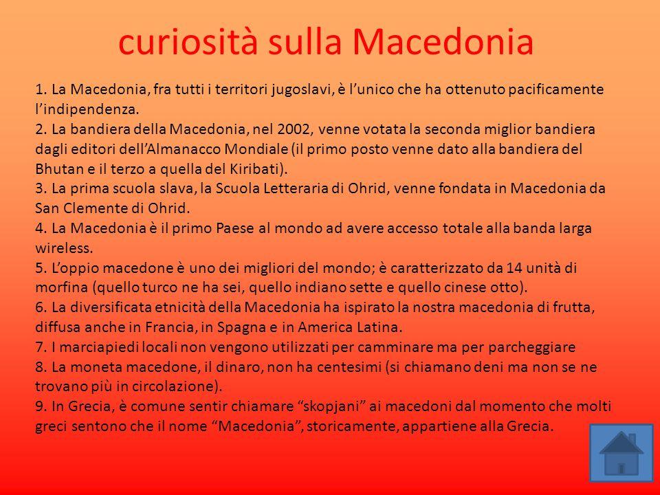 curiosità sulla Macedonia 1. La Macedonia, fra tutti i territori jugoslavi, è l'unico che ha ottenuto pacificamente l'indipendenza. 2. La bandiera del