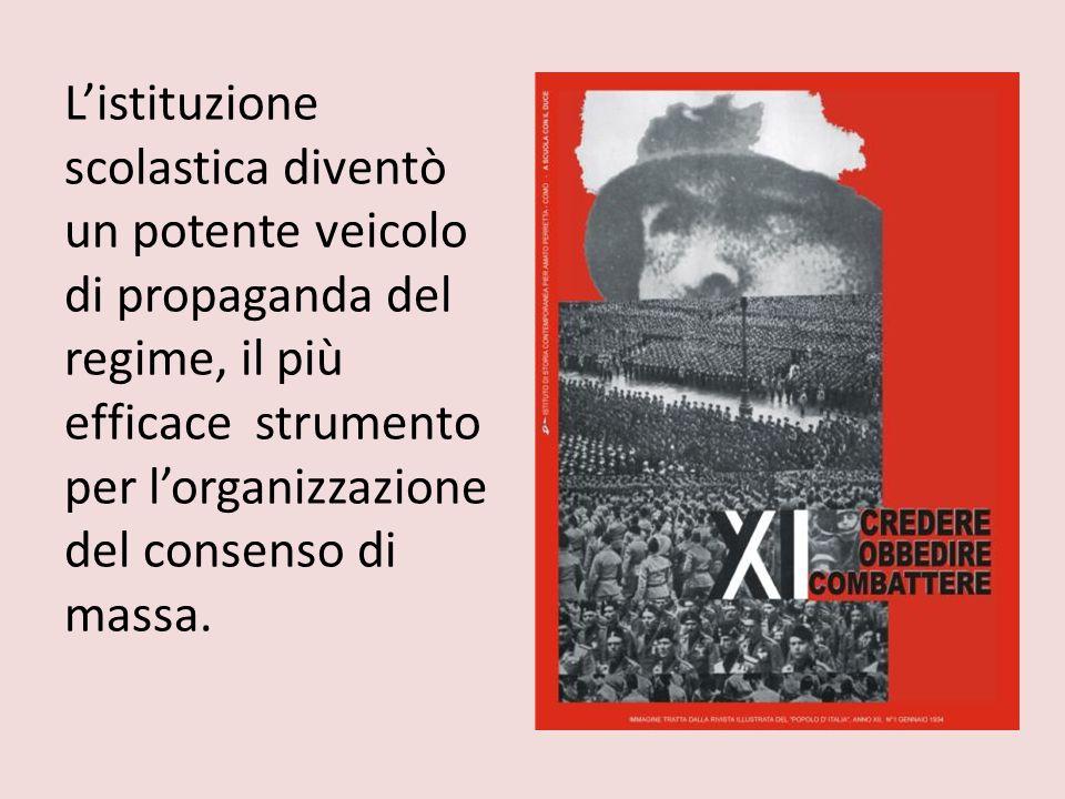 L'istituzione scolastica diventò un potente veicolo di propaganda del regime, il più efficace strumento per l'organizzazione del consenso di massa.