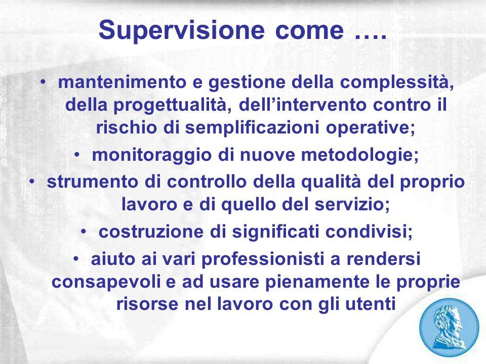 Supervisione come …. mantenimento e gestione della complessità, della progettualità, dell'intervento contro il rischio di semplificazioni operative; m
