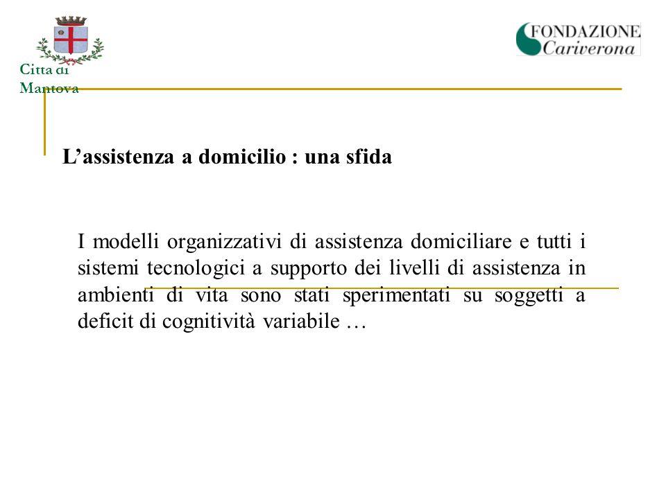Città di Mantova L'assistenza a domicilio : una sfida I modelli organizzativi di assistenza domiciliare e tutti i sistemi tecnologici a supporto dei livelli di assistenza in ambienti di vita sono stati sperimentati su soggetti a deficit di cognitività variabile …