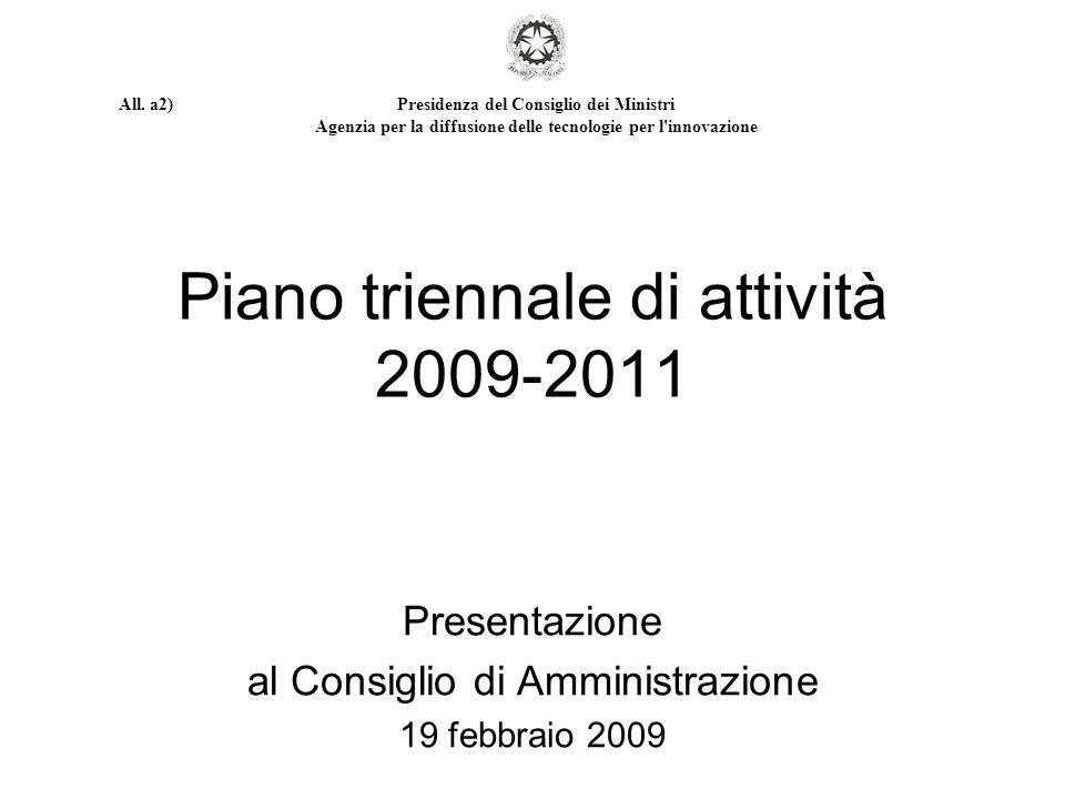 Piano triennale di attività 2009-2011 Presentazione al Consiglio di Amministrazione 19 febbraio 2009 Presidenza del Consiglio dei Ministri Agenzia per la diffusione delle tecnologie per l innovazione All.