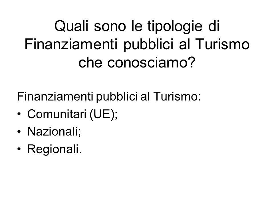 Quali sono le tipologie di Finanziamenti pubblici al Turismo che conosciamo? Finanziamenti pubblici al Turismo: Comunitari (UE); Nazionali; Regionali.