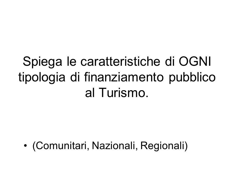 Spiega le caratteristiche di OGNI tipologia di finanziamento pubblico al Turismo. (Comunitari, Nazionali, Regionali)