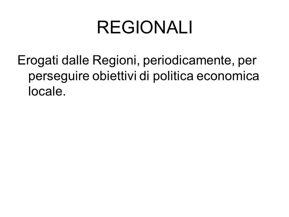 REGIONALI Erogati dalle Regioni, periodicamente, per perseguire obiettivi di politica economica locale.