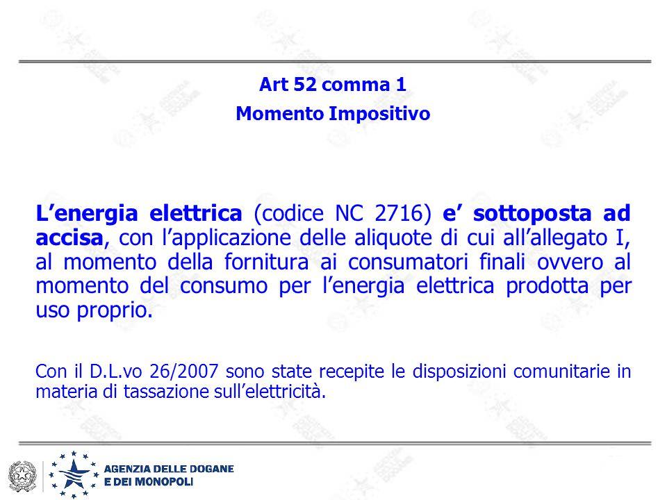 Art 52 comma 1 Momento Impositivo L'energia elettrica (codice NC 2716) e' sottoposta ad accisa, con l'applicazione delle aliquote di cui all'allegato