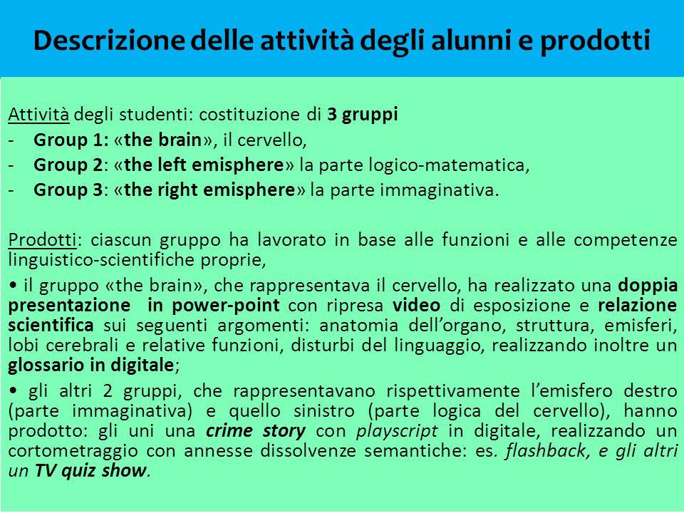 Descrizione delle attività degli alunni e prodotti Attività degli studenti: costituzione di 3 gruppi -Group 1: «the brain», il cervello, -Group 2: «the left emisphere» la parte logico-matematica, -Group 3: «the right emisphere» la parte immaginativa.