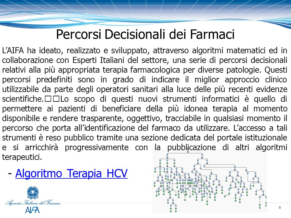 8 Percorsi Decisionali dei Farmaci L'AIFA ha ideato, realizzato e sviluppato, attraverso algoritmi matematici ed in collaborazione con Esperti Italiani del settore, una serie di percorsi decisionali relativi alla più appropriata terapia farmacologica per diverse patologie.