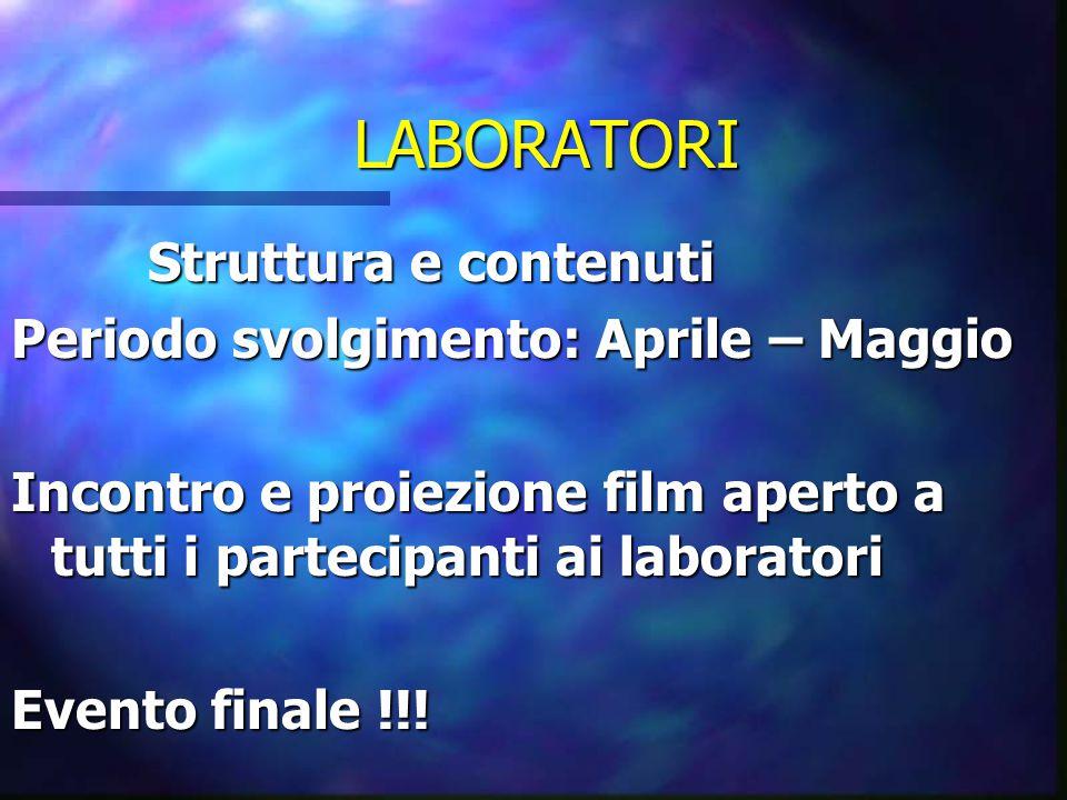 LABORATORI Struttura e contenuti Struttura e contenuti Periodo svolgimento: Aprile – Maggio Incontro e proiezione film aperto a tutti i partecipanti ai laboratori Evento finale !!!