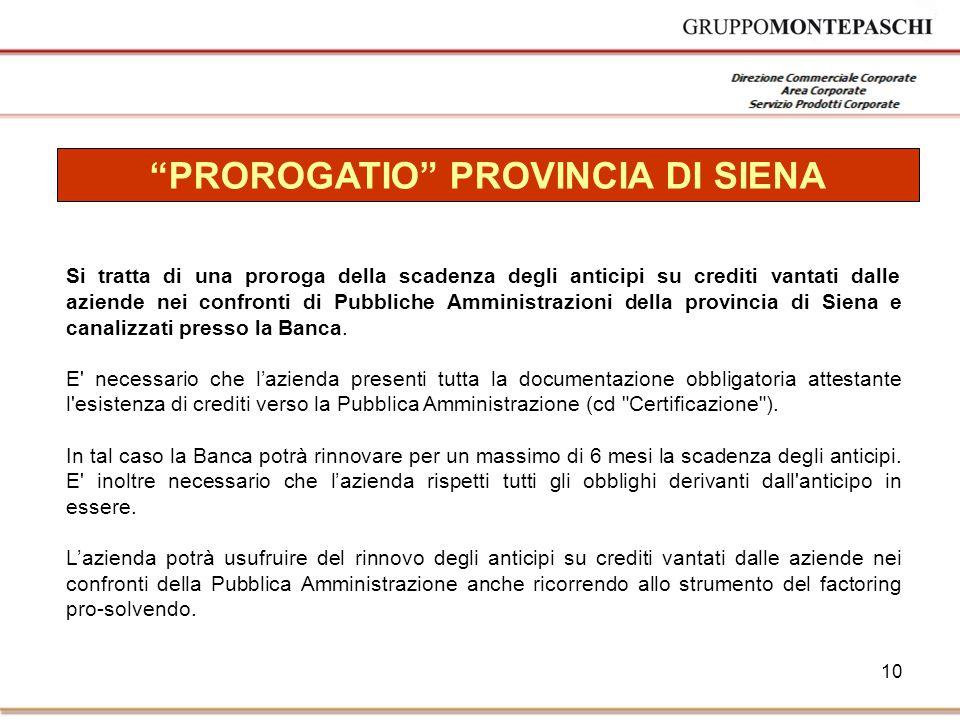 10 PROROGATIO PROVINCIA DI SIENA Si tratta di una proroga della scadenza degli anticipi su crediti vantati dalle aziende nei confronti di Pubbliche Amministrazioni della provincia di Siena e canalizzati presso la Banca.