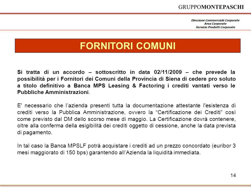 14 FORNITORI COMUNI Si tratta di un accordo – sottoscritto in data 02/11/2009 – che prevede la possibilità per i Fornitori dei Comuni della Provincia di Siena di cedere pro soluto a titolo definitivo a Banca MPS Leasing & Factoring i crediti vantati verso le Pubbliche Amministrazioni.