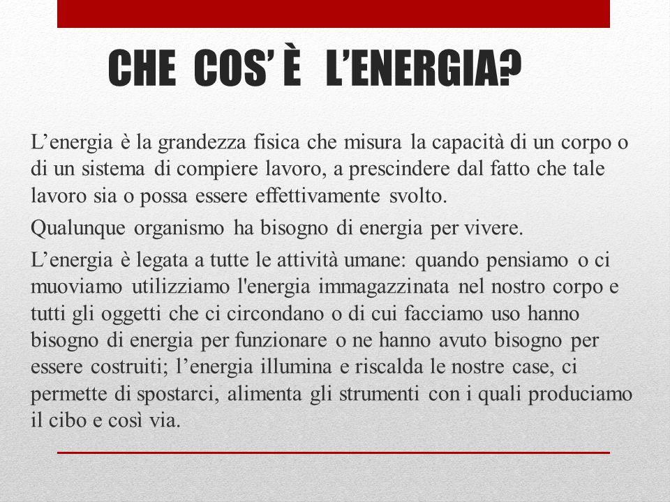 CHE COS' È L'ENERGIA? L'energia è la grandezza fisica che misura la capacità di un corpo o di un sistema di compiere lavoro, a prescindere dal fatto c