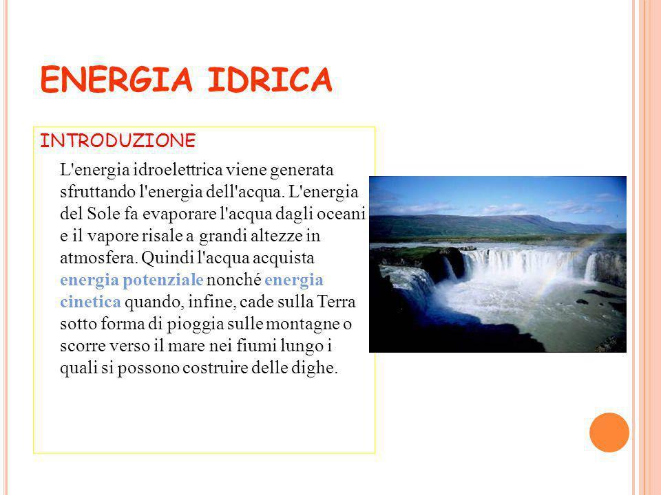 ENERGIA IDRICA INTRODUZIONE L'energia idroelettrica viene generata sfruttando l'energia dell'acqua. L'energia del Sole fa evaporare l'acqua dagli ocea