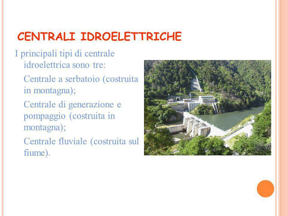 CENTRALI IDROELETTRICHE I principali tipi di centrale idroelettrica sono tre:  Centrale a serbatoio (costruita in montagna);  Centrale di generazion