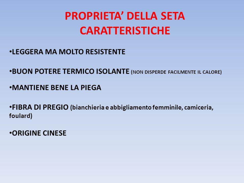 PROPRIETA' DELLA SETA CARATTERISTICHE LEGGERA MA MOLTO RESISTENTE BUON POTERE TERMICO ISOLANTE (NON DISPERDE FACILMENTE IL CALORE) MANTIENE BENE LA PIEGA FIBRA DI PREGIO (bianchieria e abbigliamento femminile, camiceria, foulard) ORIGINE CINESE