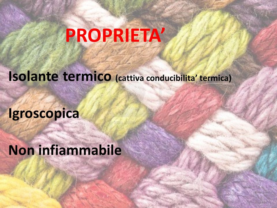 Isolante termico (cattiva conducibilita' termica) Igroscopica Non infiammabile PROPRIETA'