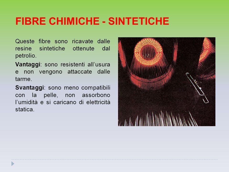 FIBRE CHIMICHE - SINTETICHE Queste fibre sono ricavate dalle resine sintetiche ottenute dal petrolio. Vantaggi: sono resistenti all'usura e non vengon