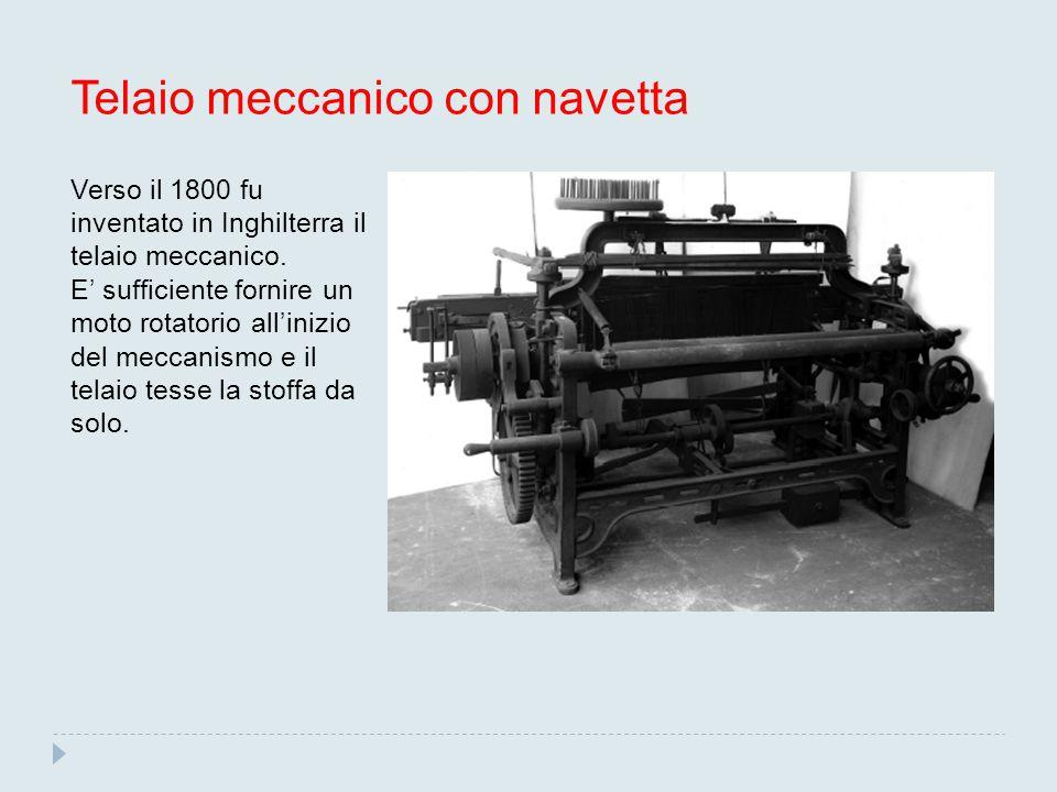 Telaio meccanico con navetta Verso il 1800 fu inventato in Inghilterra il telaio meccanico. E' sufficiente fornire un moto rotatorio all'inizio del me