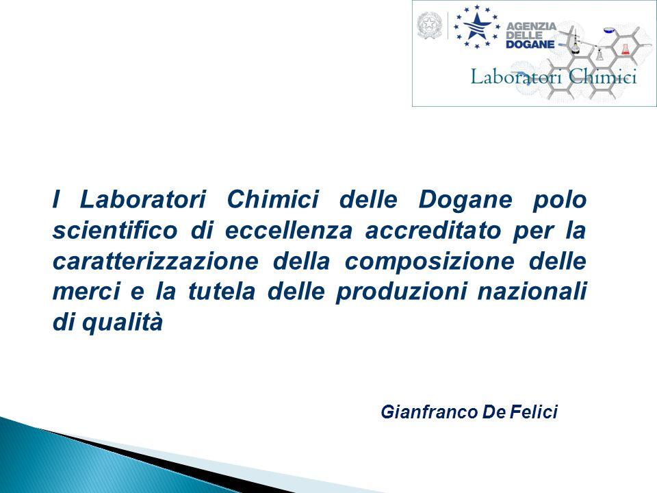 I Laboratori Chimici delle Dogane polo scientifico di eccellenza accreditato per la caratterizzazione della composizione delle merci e la tutela delle produzioni nazionali di qualità Gianfranco De Felici