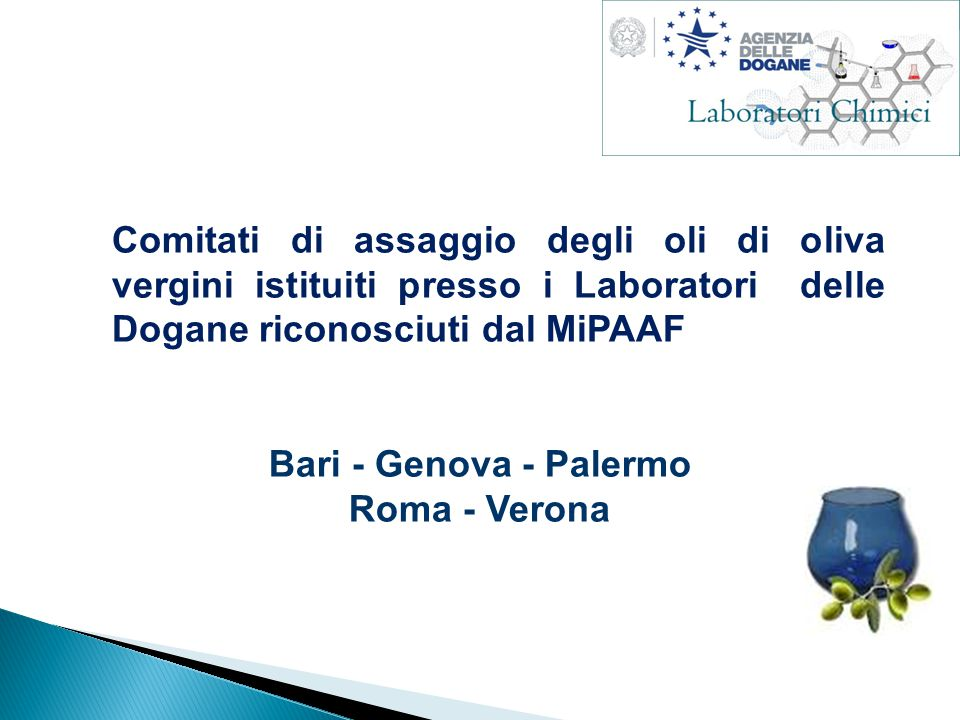 Comitati di assaggio degli oli di oliva vergini istituiti presso i Laboratori delle Dogane riconosciuti dal MiPAAF Bari - Genova - Palermo Roma - Verona