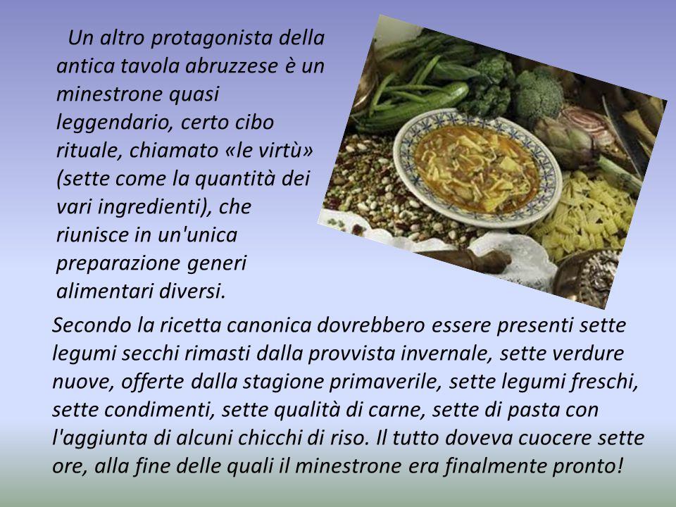 Un altro protagonista della antica tavola abruzzese è un minestrone quasi leggendario, certo cibo rituale, chiamato «le virtù» (sette come la quantità