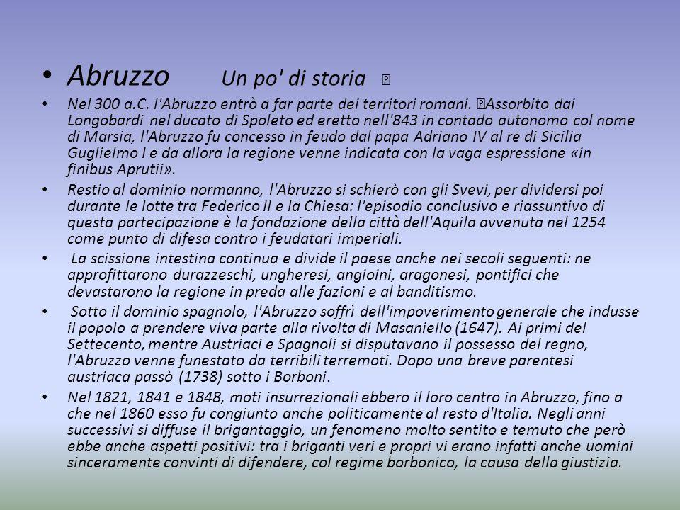 Abruzzo Un po' di storia Nel 300 a.C. l'Abruzzo entrò a far parte dei territori romani. Assorbito dai Longobardi nel ducato di Spoleto ed eretto nell'