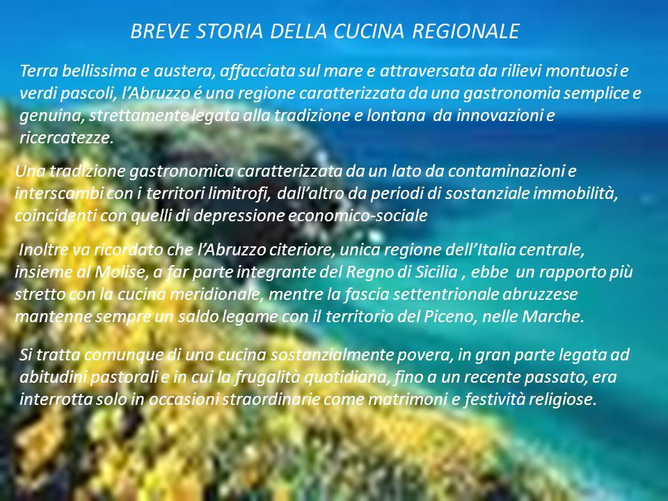 BREVE STORIA DELLA CUCINA REGIONALE Terra bellissima e austera, affacciata sul mare e attraversata da rilievi montuosi e verdi pascoli, l'Abruzzo é un