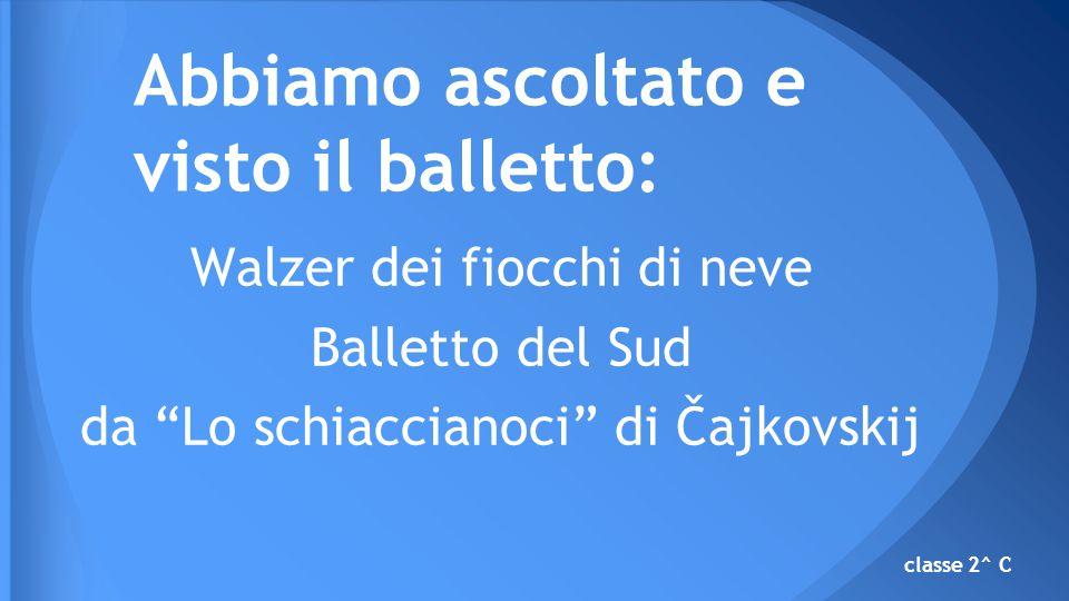 Walzer dei fiocchi di neve Balletto del Sud da Lo schiaccianoci di Čajkovskij Abbiamo ascoltato e visto il balletto: classe 2^ C