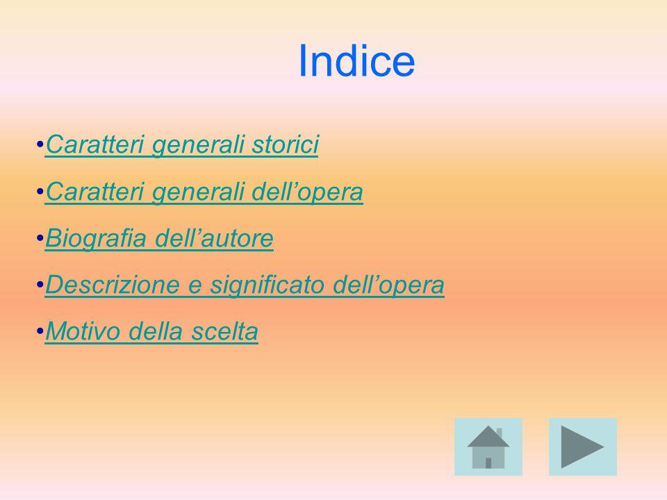 Indice Caratteri generali storici Caratteri generali dell'opera Biografia dell'autore Descrizione e significato dell'opera Motivo della scelta
