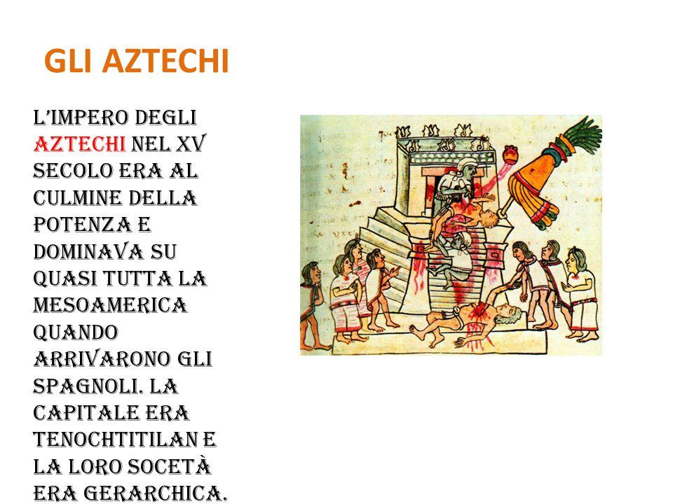 GLI AZTECHI L'impero degli aztechi nel XV secolo era al culmine della potenza e dominava su quasi tutta la Mesoamerica quando arrivarono gli spagnoli.