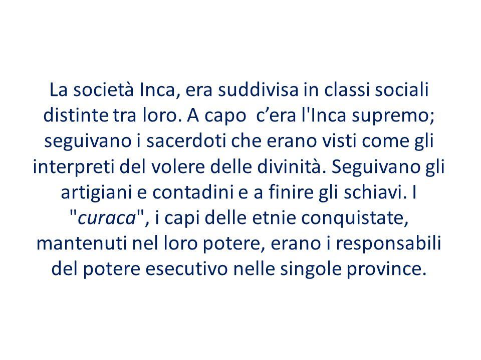 La società Inca, era suddivisa in classi sociali distinte tra loro. A capo c'era l'Inca supremo; seguivano i sacerdoti che erano visti come gli interp