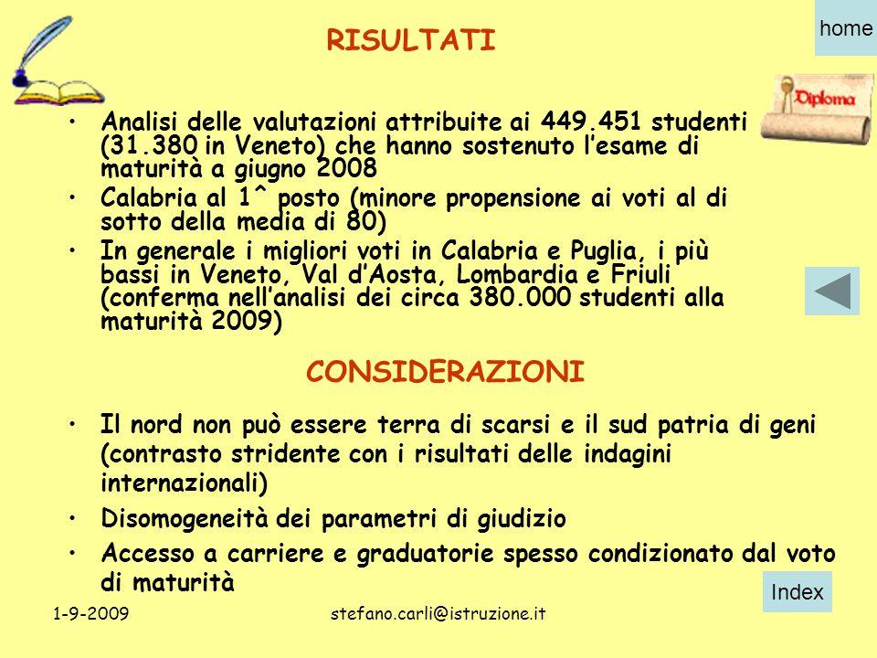Index home 1-9-2009stefano.carli@istruzione.it Analisi delle valutazioni attribuite ai 449.451 studenti (31.380 in Veneto) che hanno sostenuto l'esame di maturità a giugno 2008 Calabria al 1^ posto (minore propensione ai voti al di sotto della media di 80) In generale i migliori voti in Calabria e Puglia, i più bassi in Veneto, Val d'Aosta, Lombardia e Friuli (conferma nell'analisi dei circa 380.000 studenti alla maturità 2009) Il nord non può essere terra di scarsi e il sud patria di geni (contrasto stridente con i risultati delle indagini internazionali) Disomogeneità dei parametri di giudizio Accesso a carriere e graduatorie spesso condizionato dal voto di maturità RISULTATI CONSIDERAZIONI