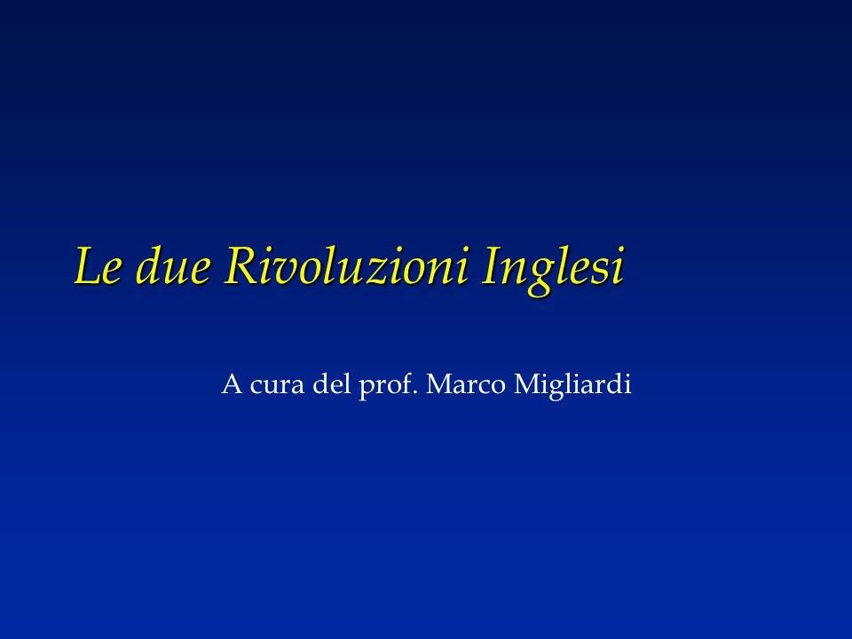 Le due Rivoluzioni Inglesi A cura del prof. Marco Migliardi