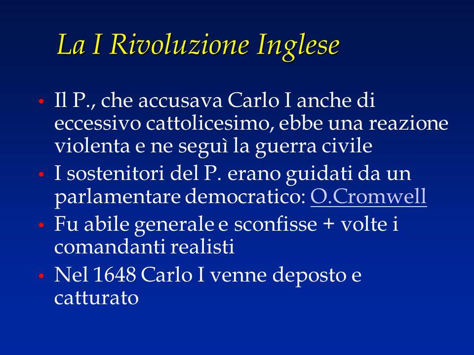 La I Rivoluzione Inglese Il P., che accusava Carlo I anche di eccessivo cattolicesimo, ebbe una reazione violenta e ne seguì la guerra civile I sosten